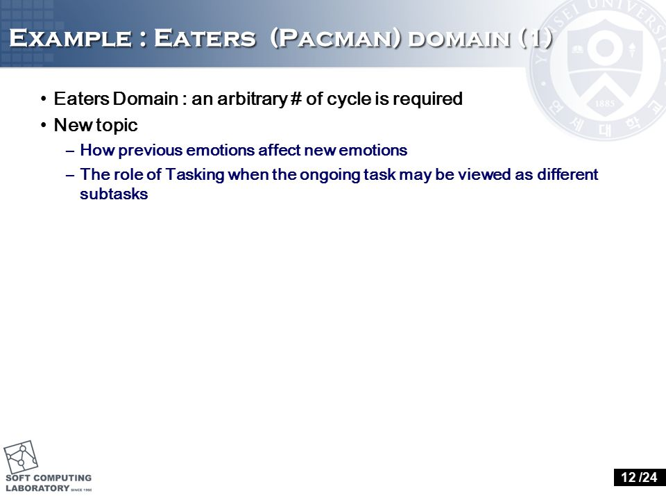 Example : Eaters (Pacman) domain (1) Eaters Domain : an arbitrary # of cycle is required New topic –How previous emotions affect new emotions –The rol