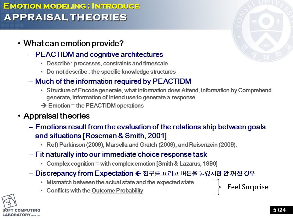 Scherer's appraisal theory ( 2001) Features –16 appraisal dimensions 4 groups : relevance, implication, coping potential, normative significance –A continuous space of emotion Provides a mapping from appraisal values to emotion labels Labels  modal emotions –Appraisal are not generated simultaneously –Process model (abstract level) Emotion modeling : in detail 6 /24