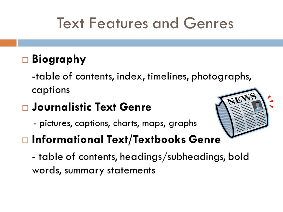 Text Features and Genres  Biography -table of contents, index, timelines, photographs, captions  Journalistic Text Genre - pictures, captions, charts, maps, graphs  Informational Text/Textbooks Genre - table of contents, headings/subheadings, bold words, summary statements