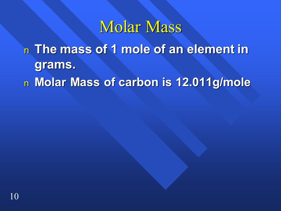 10 Molar Mass n The mass of 1 mole of an element in grams. n Molar Mass of carbon is 12.011g/mole