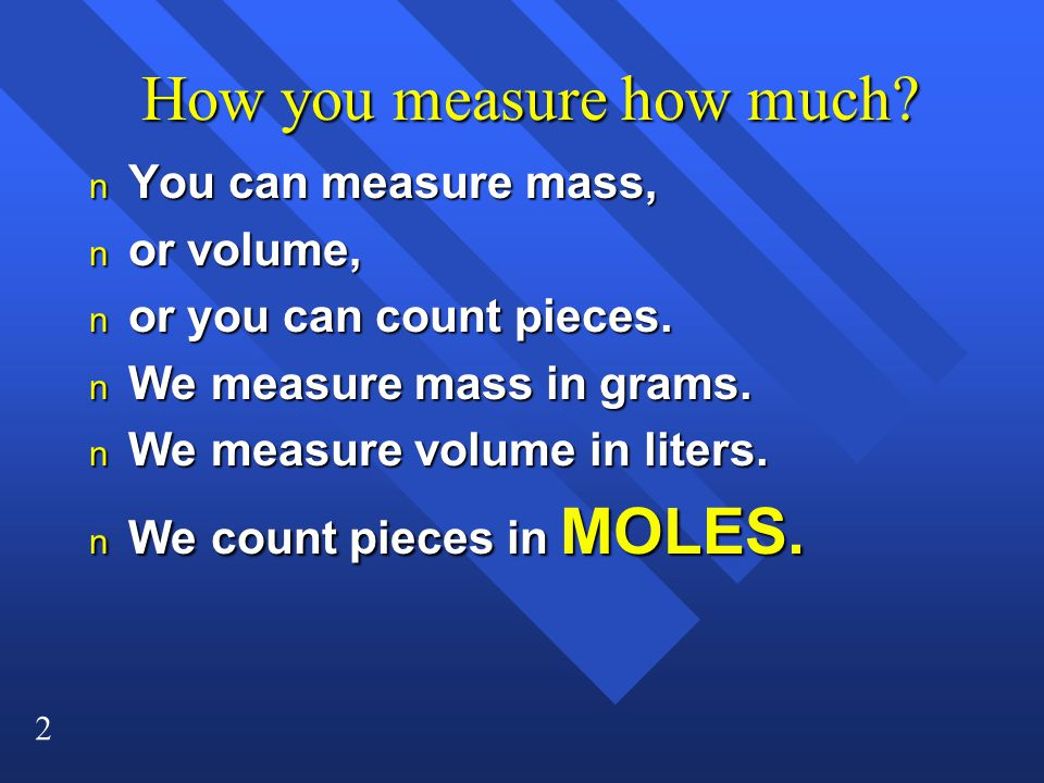 2 How you measure how much? How you measure how much? n You can measure mass, n or volume, n or you can count pieces. n We measure mass in grams. n We