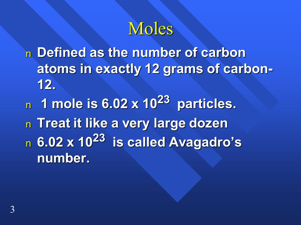 3 Moles n Defined as the number of carbon atoms in exactly 12 grams of carbon- 12. n 1 mole is 6.02 x 10 23 particles. n Treat it like a very large do