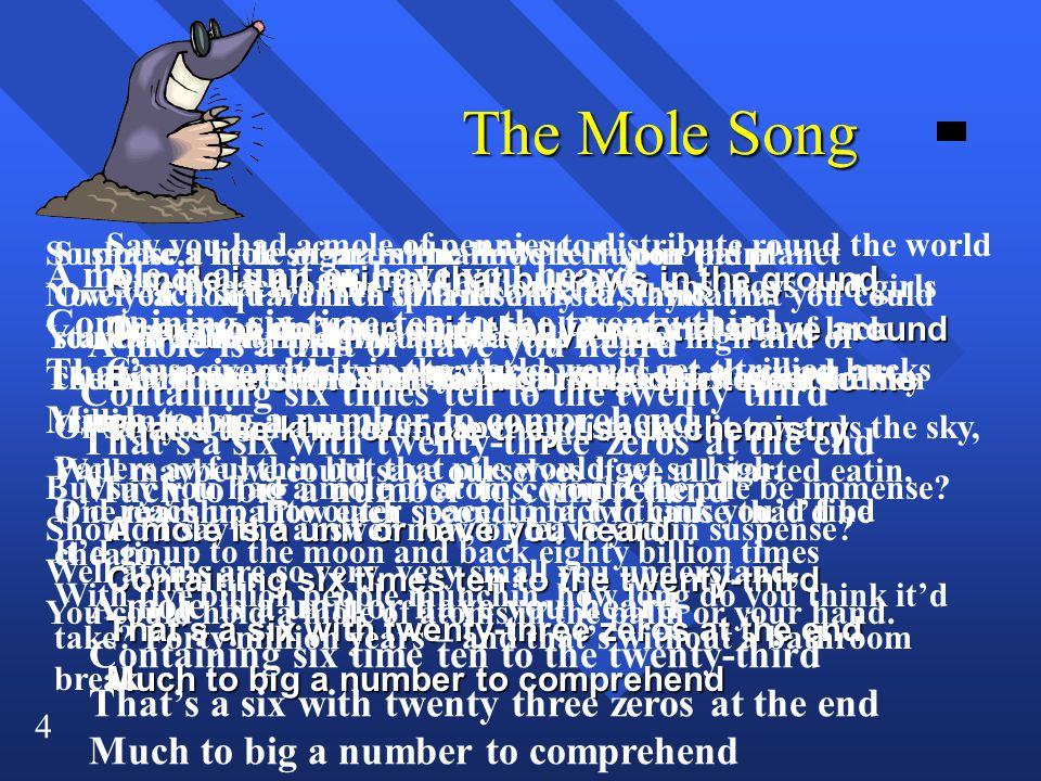 4 The Mole Song A mole is an animal that burrows in the ground Or a spot on your chin that you gotta shave around But there's another kind of mole of