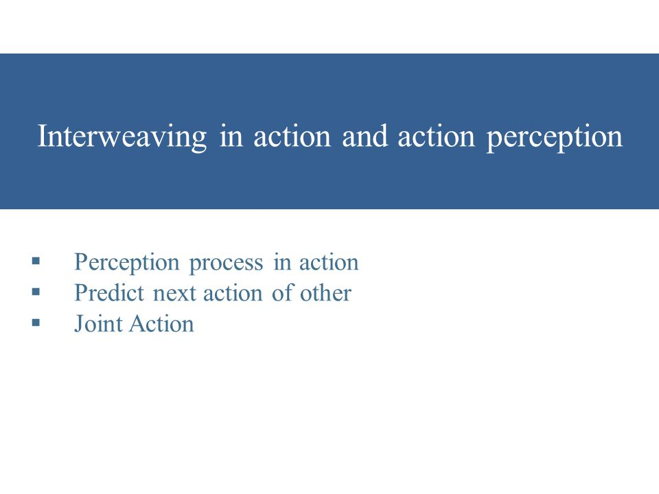 Interweaving in action and action perception  Perception process in action  Predict next action of other  Joint Action