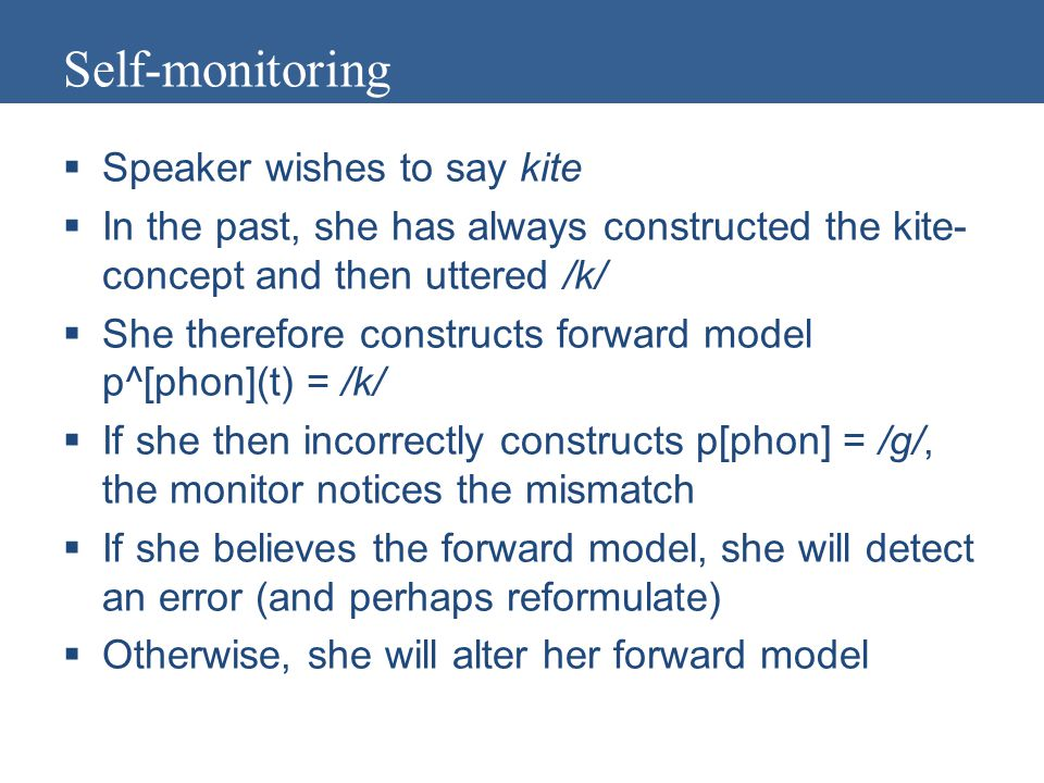 Self-monitoring  Speaker wishes to say kite  In the past, she has always constructed the kite- concept and then uttered /k/  She therefore constructs forward model p^[phon](t) = /k/  If she then incorrectly constructs p[phon] = /g/, the monitor notices the mismatch  If she believes the forward model, she will detect an error (and perhaps reformulate)  Otherwise, she will alter her forward model