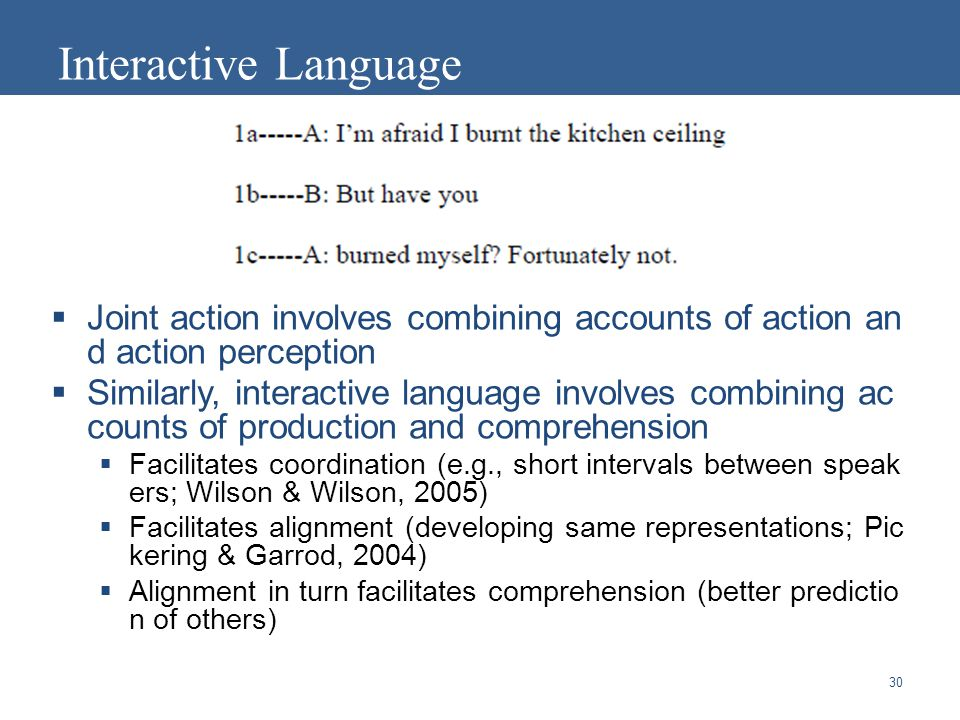 30 Interactive Language  Joint action involves combining accounts of action an d action perception  Similarly, interactive language involves combining ac counts of production and comprehension  Facilitates coordination (e.g., short intervals between speak ers; Wilson & Wilson, 2005)  Facilitates alignment (developing same representations; Pic kering & Garrod, 2004)  Alignment in turn facilitates comprehension (better predictio n of others)