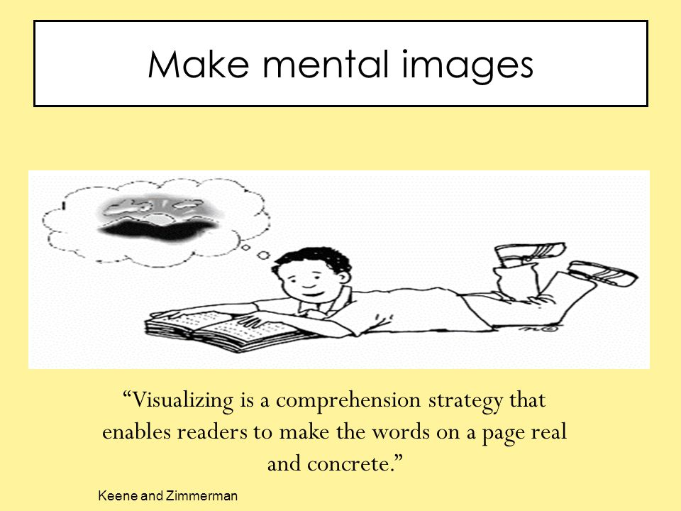 Make mental images Visualizing is a comprehension strategy that enables readers to make the words on a page real and concrete. Keene and Zimmerman