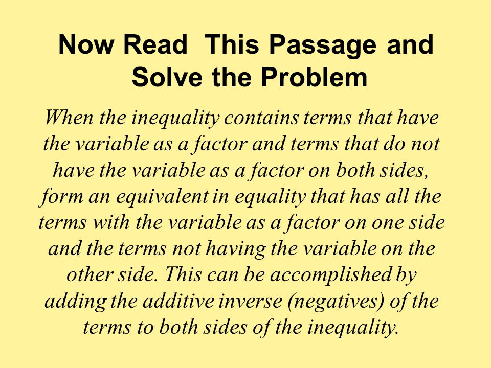 When the inequality contains terms that have the variable as a factor and terms that do not have the variable as a factor on both sides, form an equivalent in equality that has all the terms with the variable as a factor on one side and the terms not having the variable on the other side.