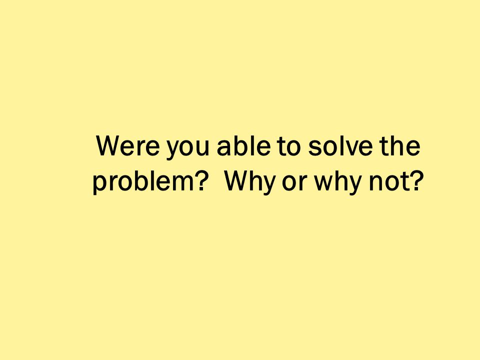Were you able to solve the problem? Why or why not?