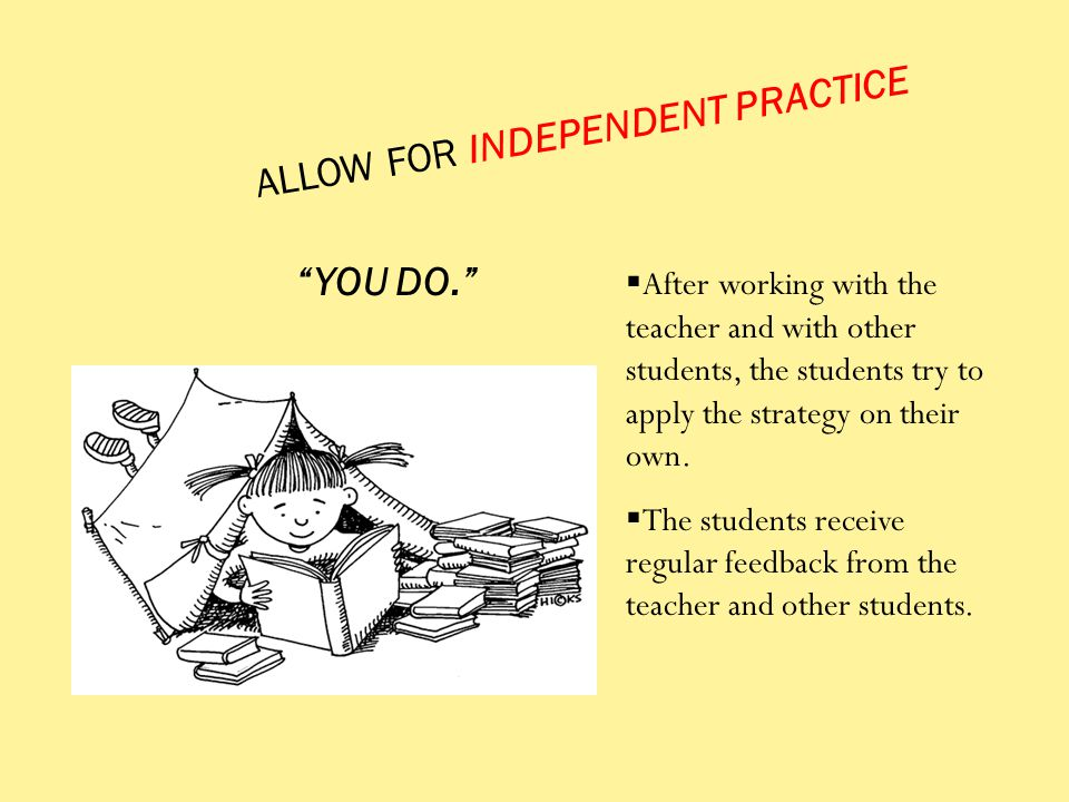 ALLOW FOR INDEPENDENT PRACTICE  After working with the teacher and with other students, the students try to apply the strategy on their own.