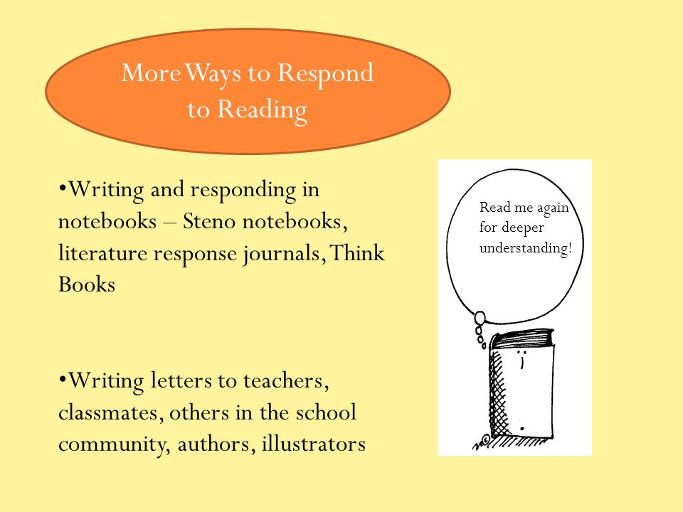 Writing and responding in notebooks – Steno notebooks, literature response journals, Think Books Writing letters to teachers, classmates, others in the school community, authors, illustrators More Ways to Respond to Reading Read me again for deeper understanding!