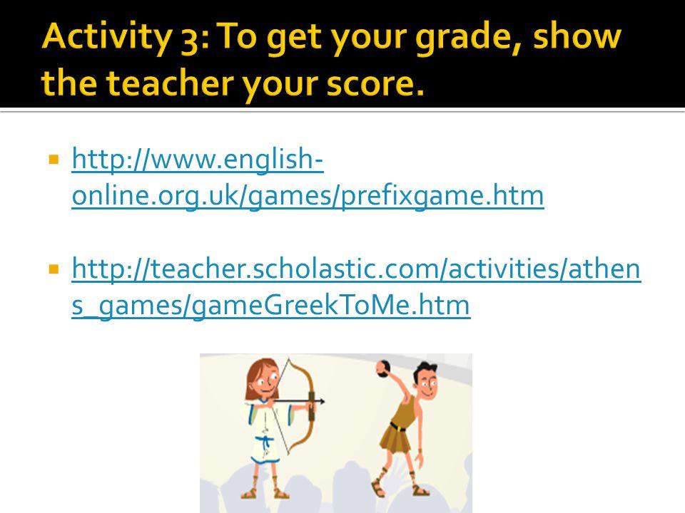  http://www.english- online.org.uk/games/prefixgame.htm http://www.english- online.org.uk/games/prefixgame.htm  http://teacher.scholastic.com/activities/athen s_games/gameGreekToMe.htm http://teacher.scholastic.com/activities/athen s_games/gameGreekToMe.htm