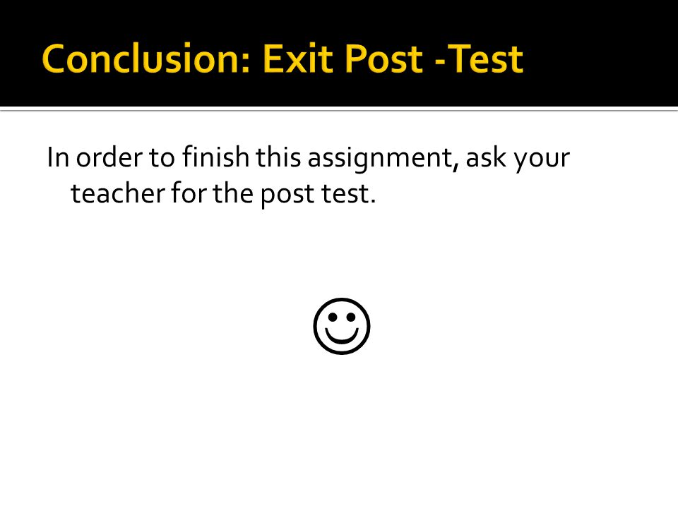 In order to finish this assignment, ask your teacher for the post test.