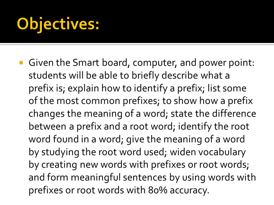  Given the Smart board, computer, and power point: students will be able to briefly describe what a prefix is; explain how to identify a prefix; list some of the most common prefixes; to show how a prefix changes the meaning of a word; state the difference between a prefix and a root word; identify the root word found in a word; give the meaning of a word by studying the root word used; widen vocabulary by creating new words with prefixes or root words; and form meaningful sentences by using words with prefixes or root words with 80% accuracy.