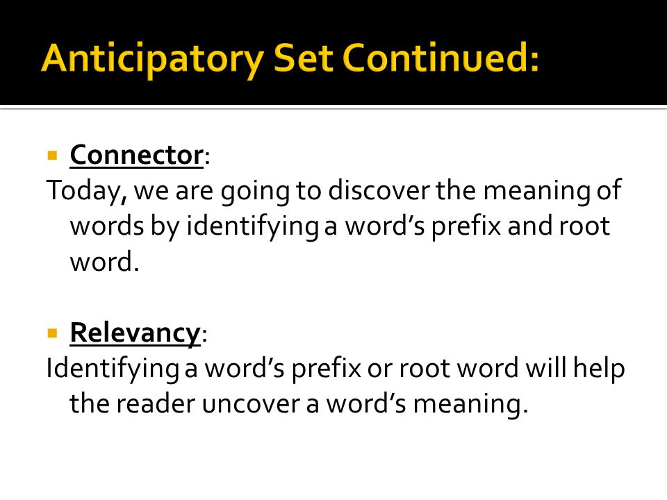  Connector: Today, we are going to discover the meaning of words by identifying a word's prefix and root word.  Relevancy: Identifying a word's pref