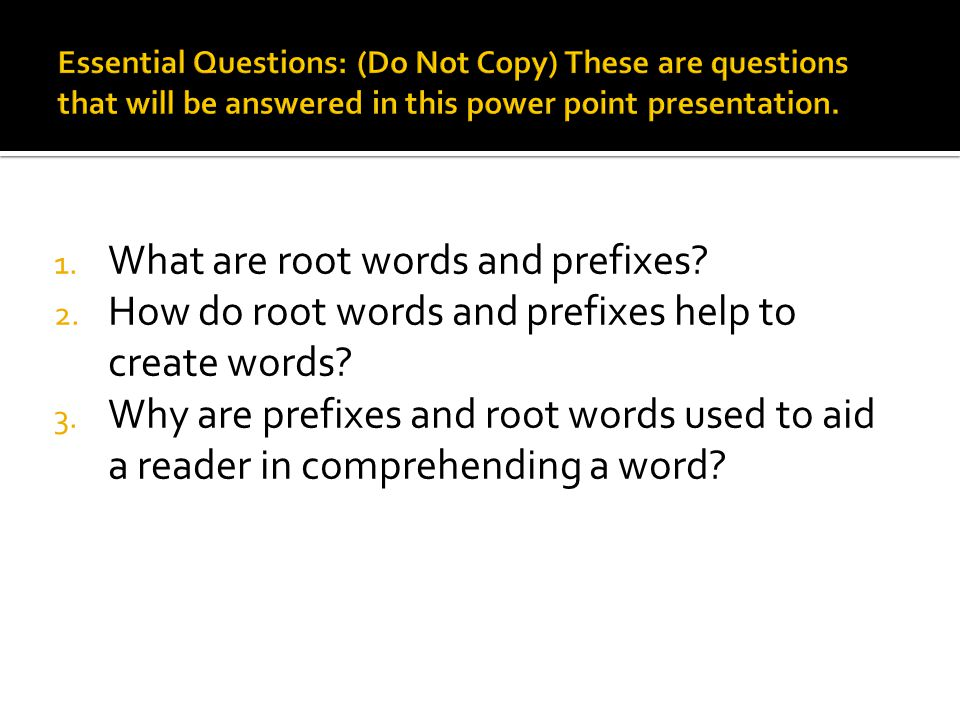 1. What are root words and prefixes? 2. How do root words and prefixes help to create words? 3. Why are prefixes and root words used to aid a reader i