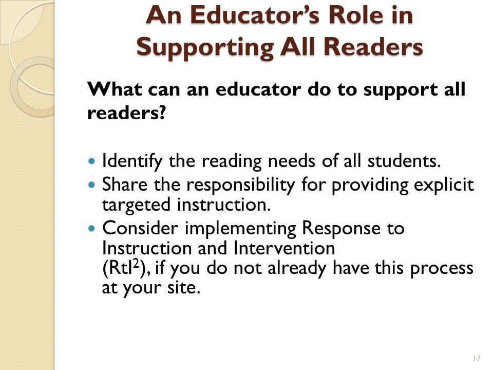 An Educator's Role in Supporting All Readers What can an educator do to support all readers? Identify the reading needs of all students. Share the res
