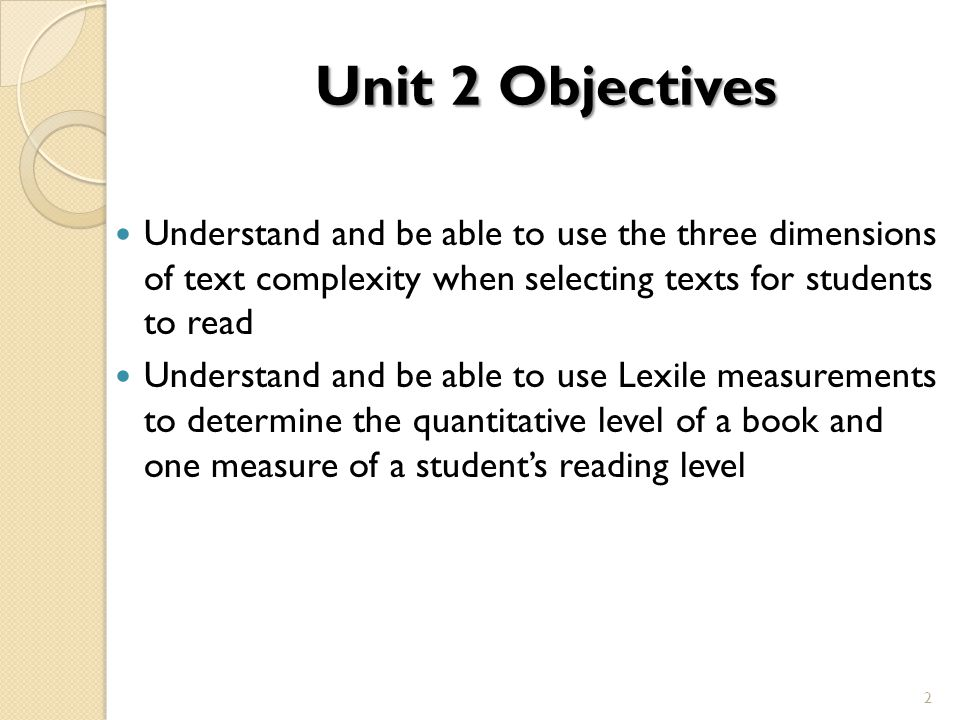Unit 2 Objectives Understand and be able to use the three dimensions of text complexity when selecting texts for students to read Understand and be ab