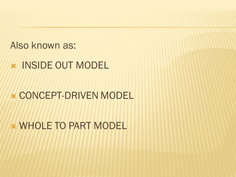 Also known as:  INSIDE OUT MODEL  CONCEPT-DRIVEN MODEL  WHOLE TO PART MODEL