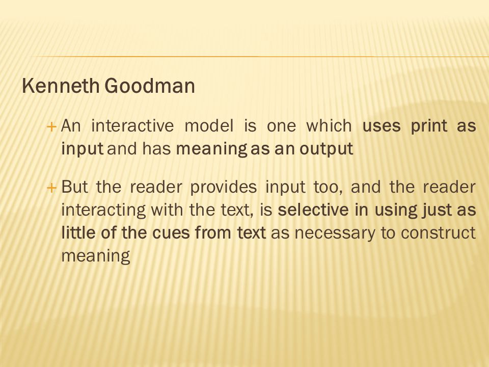 Kenneth Goodman  An interactive model is one which uses print as input and has meaning as an output  But the reader provides input too, and the reader interacting with the text, is selective in using just as little of the cues from text as necessary to construct meaning
