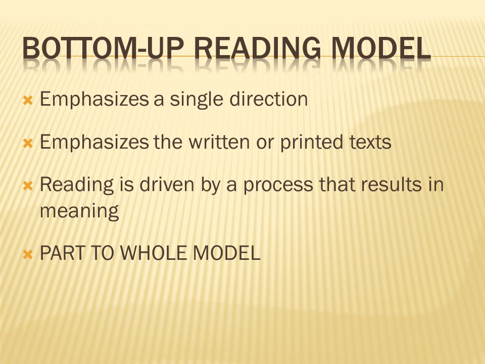  Emphasizes a single direction  Emphasizes the written or printed texts  Reading is driven by a process that results in meaning  PART TO WHOLE MODEL