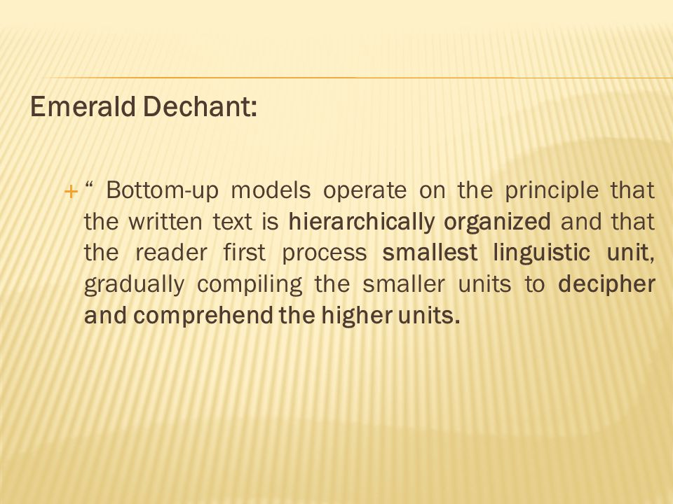 Emerald Dechant:  Bottom-up models operate on the principle that the written text is hierarchically organized and that the reader first process smallest linguistic unit, gradually compiling the smaller units to decipher and comprehend the higher units.