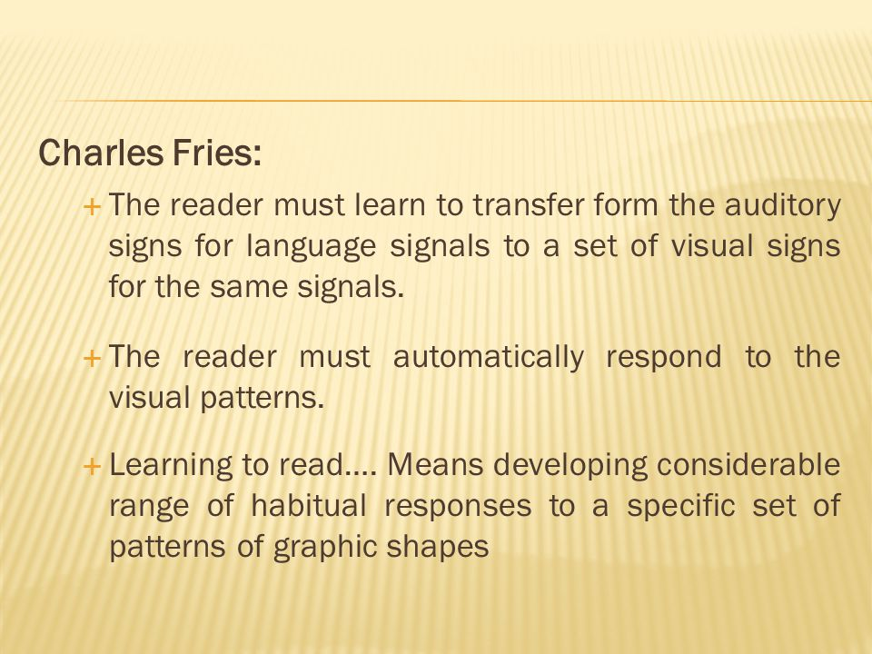 Charles Fries:  The reader must learn to transfer form the auditory signs for language signals to a set of visual signs for the same signals.