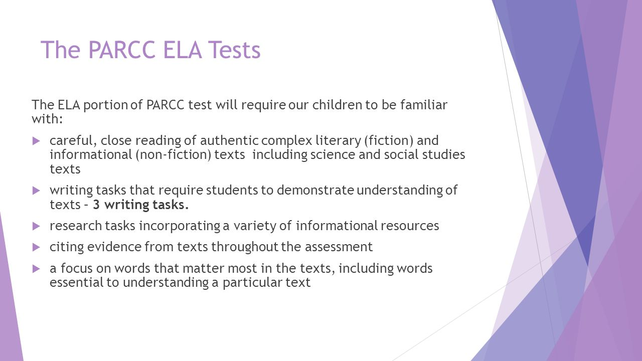The PARCC ELA Tests The ELA portion of PARCC test will require our children to be familiar with:  careful, close reading of authentic complex literar