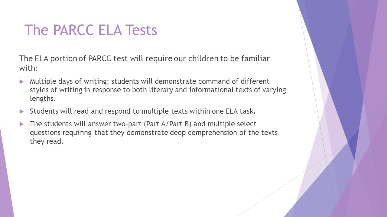 The PARCC ELA Tests The ELA portion of PARCC test will require our children to be familiar with:  Multiple days of writing; students will demonstrate