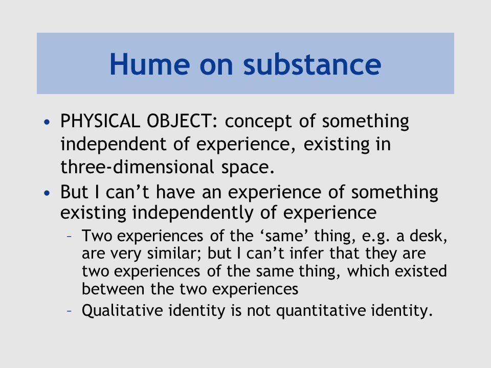 Hume on substance PHYSICAL OBJECT: concept of something independent of experience, existing in three-dimensional space.