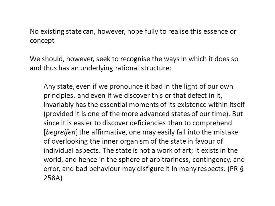 No existing state can, however, hope fully to realise this essence or concept We should, however, seek to recognise the ways in which it does so and thus has an underlying rational structure: Any state, even if we pronounce it bad in the light of our own principles, and even if we discover this or that defect in it, invariably has the essential moments of its existence within itself (provided it is one of the more advanced states of our time).