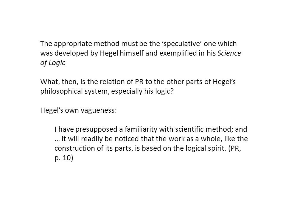 The appropriate method must be the 'speculative' one which was developed by Hegel himself and exemplified in his Science of Logic What, then, is the relation of PR to the other parts of Hegel's philosophical system, especially his logic.