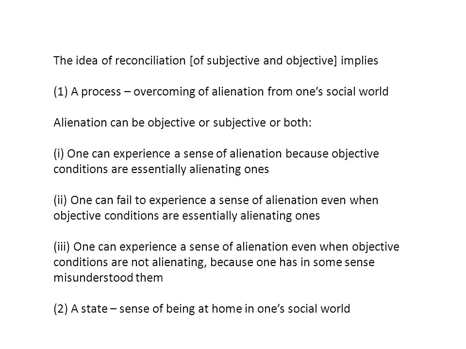 The idea of reconciliation [of subjective and objective] implies (1) A process – overcoming of alienation from one's social world Alienation can be objective or subjective or both: (i) One can experience a sense of alienation because objective conditions are essentially alienating ones (ii) One can fail to experience a sense of alienation even when objective conditions are essentially alienating ones (iii) One can experience a sense of alienation even when objective conditions are not alienating, because one has in some sense misunderstood them (2) A state – sense of being at home in one's social world