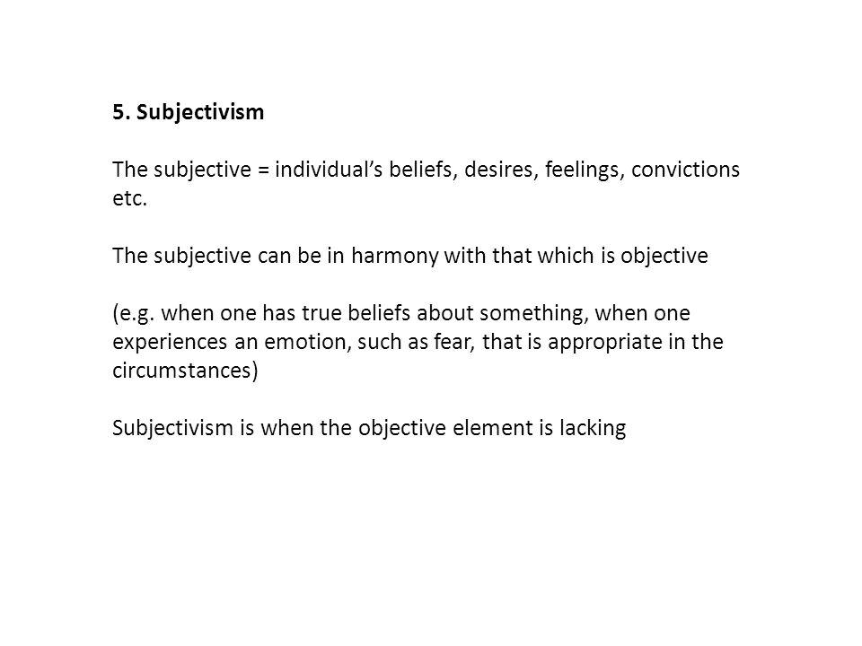 5. Subjectivism The subjective = individual's beliefs, desires, feelings, convictions etc.