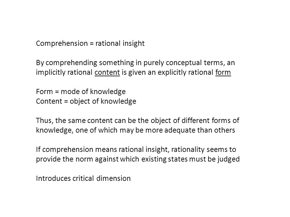Comprehension = rational insight By comprehending something in purely conceptual terms, an implicitly rational content is given an explicitly rational form Form = mode of knowledge Content = object of knowledge Thus, the same content can be the object of different forms of knowledge, one of which may be more adequate than others If comprehension means rational insight, rationality seems to provide the norm against which existing states must be judged Introduces critical dimension