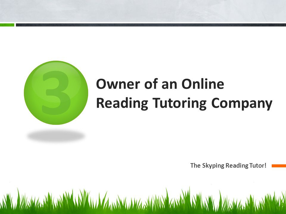 3 Owner of an Online Reading Tutoring Company The Skyping Reading Tutor!
