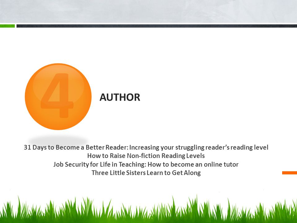 AUTHOR 31 Days to Become a Better Reader: Increasing your struggling reader's reading level How to Raise Non-fiction Reading Levels Job Security for Life in Teaching: How to become an online tutor Three Little Sisters Learn to Get Along 4