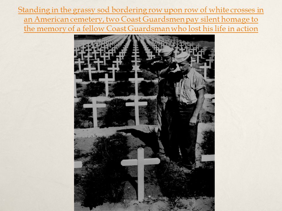 Standing in the grassy sod bordering row upon row of white crosses in an American cemetery, two Coast Guardsmen pay silent homage to the memory of a fellow Coast Guardsman who lost his life in action