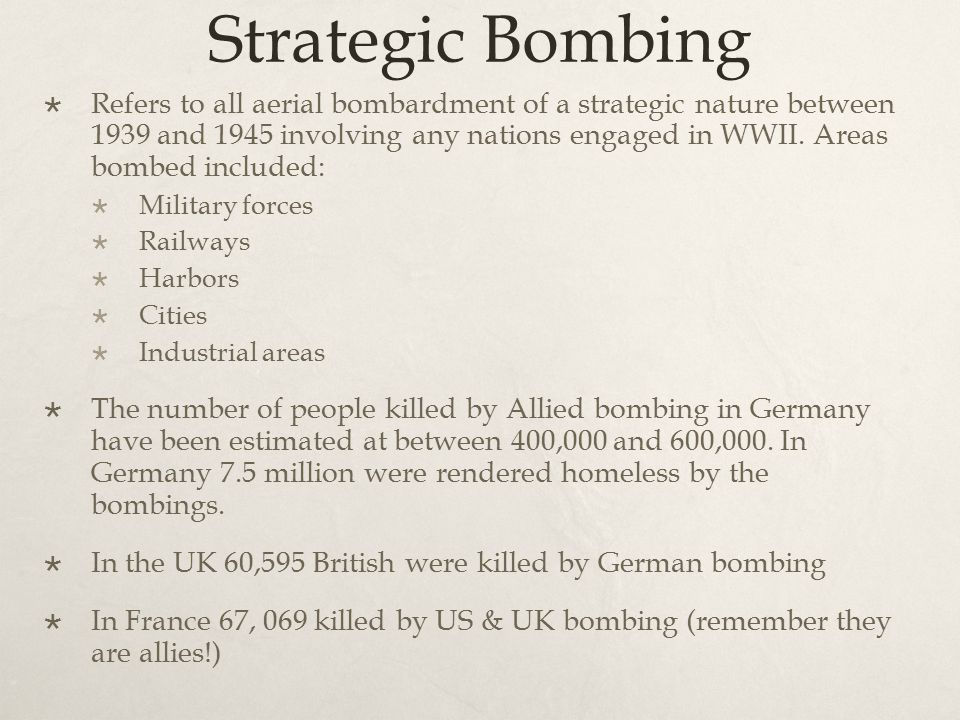 Strategic Bombing  Refers to all aerial bombardment of a strategic nature between 1939 and 1945 involving any nations engaged in WWII.
