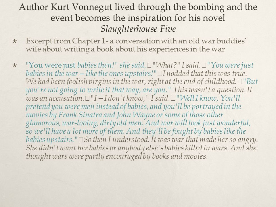 Author Kurt Vonnegut lived through the bombing and the event becomes the inspiration for his novel Slaughterhouse Five  Excerpt from Chapter 1- a conversation with an old war buddies' wife about writing a book about his experiences in the war  You were just babies then! she said.