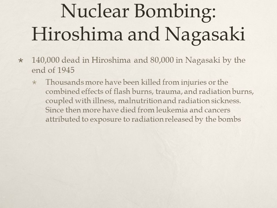 Nuclear Bombing: Hiroshima and Nagasaki  140,000 dead in Hiroshima and 80,000 in Nagasaki by the end of 1945  Thousands more have been killed from injuries or the combined effects of flash burns, trauma, and radiation burns, coupled with illness, malnutrition and radiation sickness.