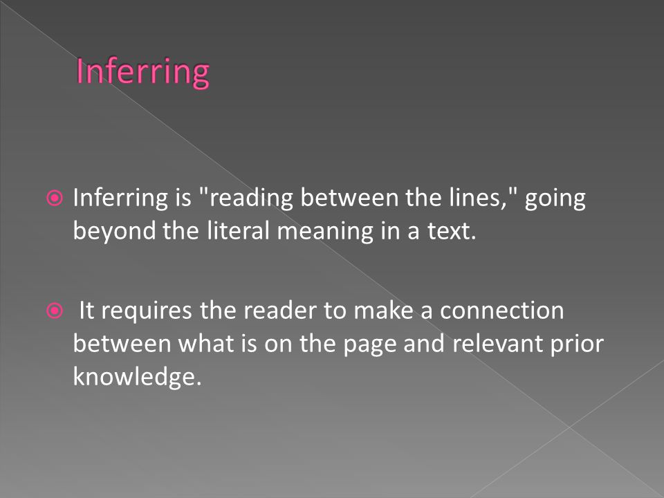  Inferring is reading between the lines, going beyond the literal meaning in a text.