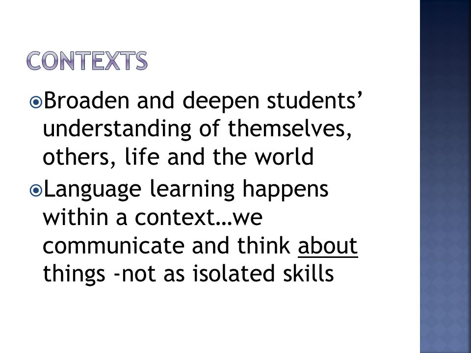  Broaden and deepen students' understanding of themselves, others, life and the world  Language learning happens within a context…we communicate and think about things -not as isolated skills