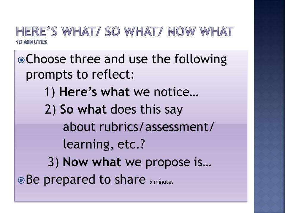  Choose three and use the following prompts to reflect: 1) Here's what we notice… 2) So what does this say about rubrics/assessment/ learning, etc..