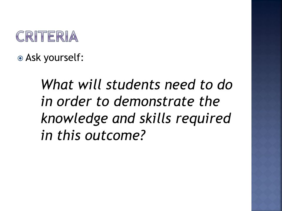  Ask yourself: What will students need to do in order to demonstrate the knowledge and skills required in this outcome