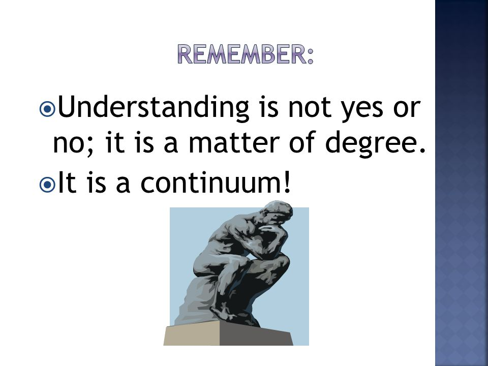  Understanding is not yes or no; it is a matter of degree.  It is a continuum!
