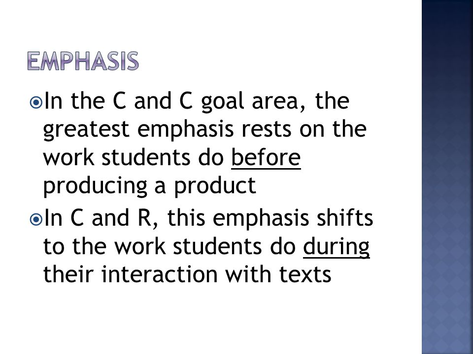  In the C and C goal area, the greatest emphasis rests on the work students do before producing a product  In C and R, this emphasis shifts to the work students do during their interaction with texts