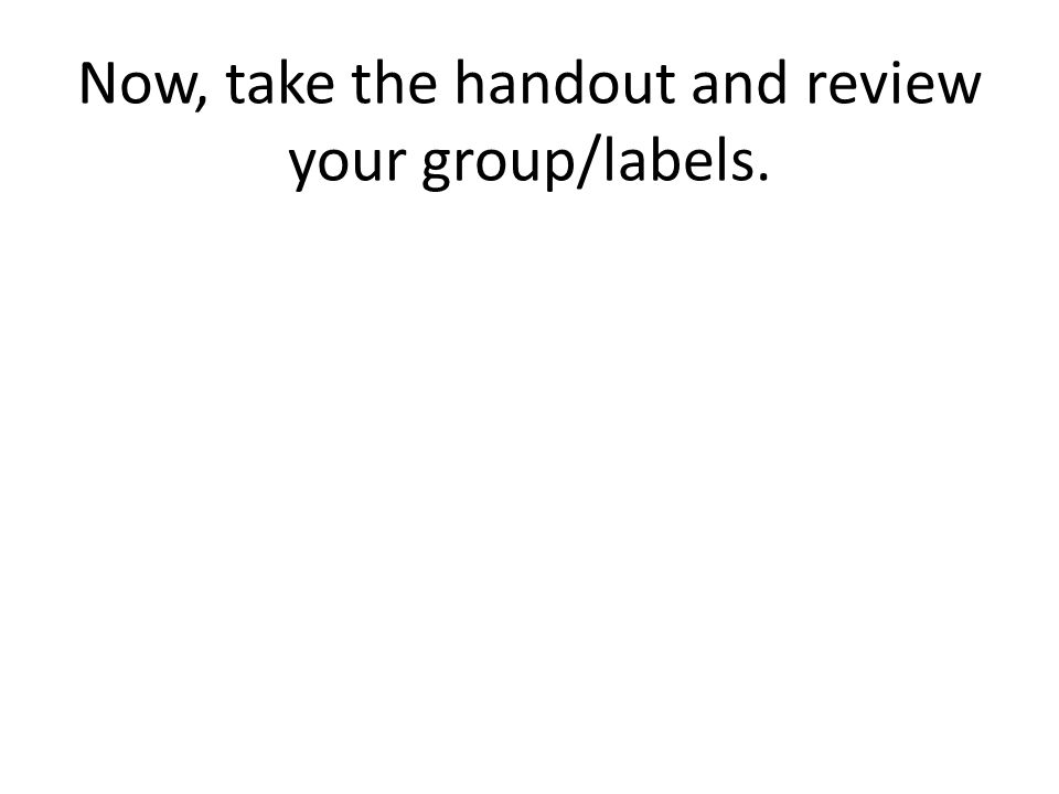 Now, take the handout and review your group/labels.