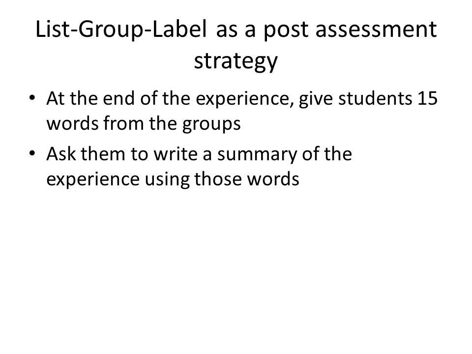 List-Group-Label as a post assessment strategy At the end of the experience, give students 15 words from the groups Ask them to write a summary of the experience using those words