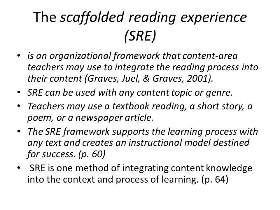 The scaffolded reading experience (SRE) is an organizational framework that content-area teachers may use to integrate the reading process into their content (Graves, Juel, & Graves, 2001).